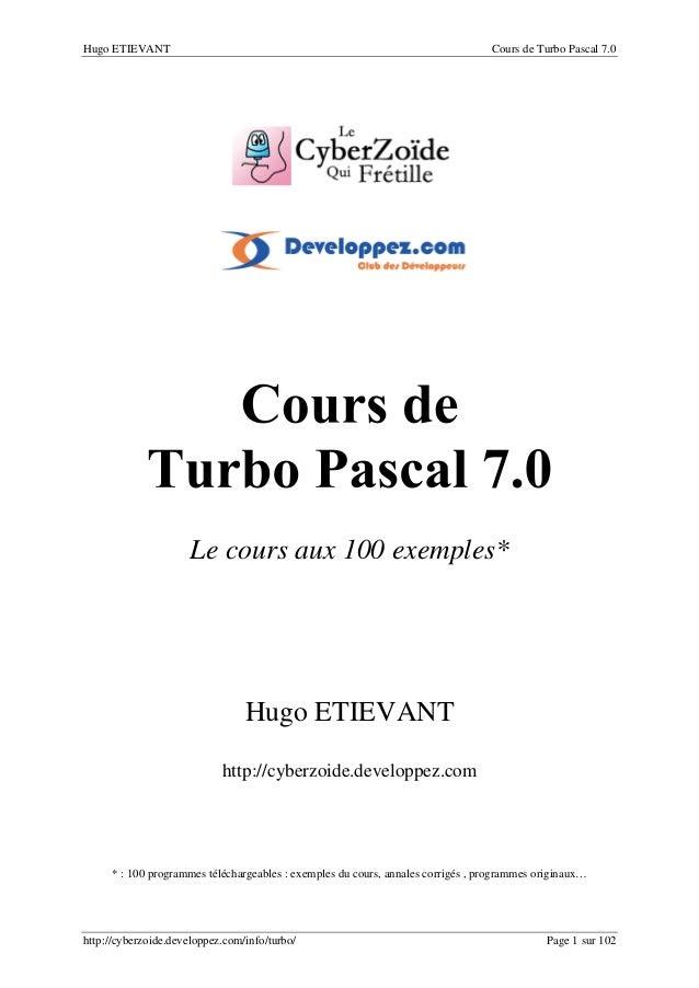 Hugo ETIEVANT Cours de Turbo Pascal 7.0 http://cyberzoide.developpez.com/info/turbo/ Page 1 sur 102 Le cours aux 100 exemp...