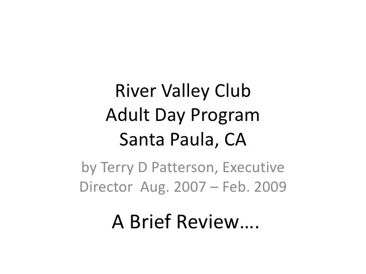 River Valley ClubAdult Day ProgramSanta Paula, CA<br />by Terry D Patterson, Executive Director Aug. 2007 – Feb. 2009<br /...
