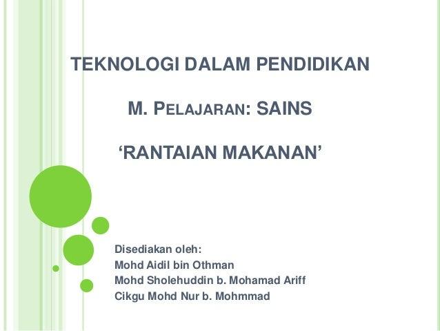TEKNOLOGI DALAM PENDIDIKAN M. PELAJARAN: SAINS 'RANTAIAN MAKANAN' Disediakan oleh: Mohd Aidil bin Othman Mohd Sholehuddin ...