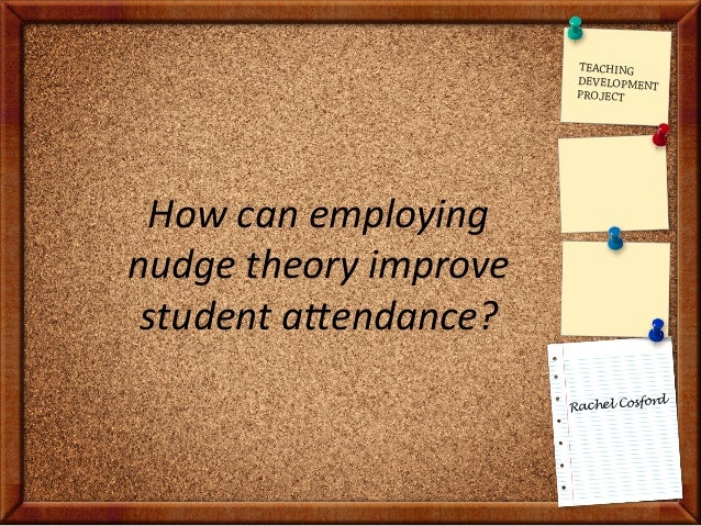 Rachel Cosford How  can  employing   nudge  theory  improve   student  a6endance?   TEACHING DEVELOPMENT P...