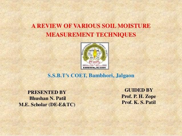 PRESENTED BY Bhushan N. Patil M.E. Scholar (DE-E&TC) A REVIEW OF VARIOUS SOIL MOISTURE MEASUREMENT TECHNIQUES S.S.B.T's CO...