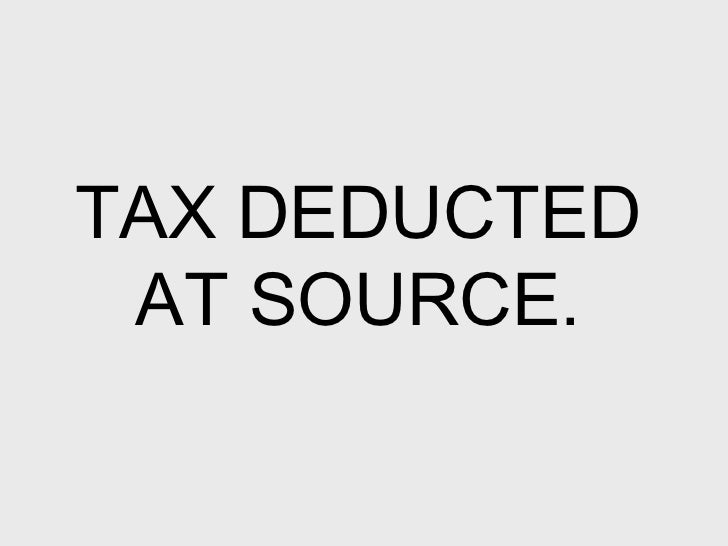 TAX DEDUCTED AT SOURCE.