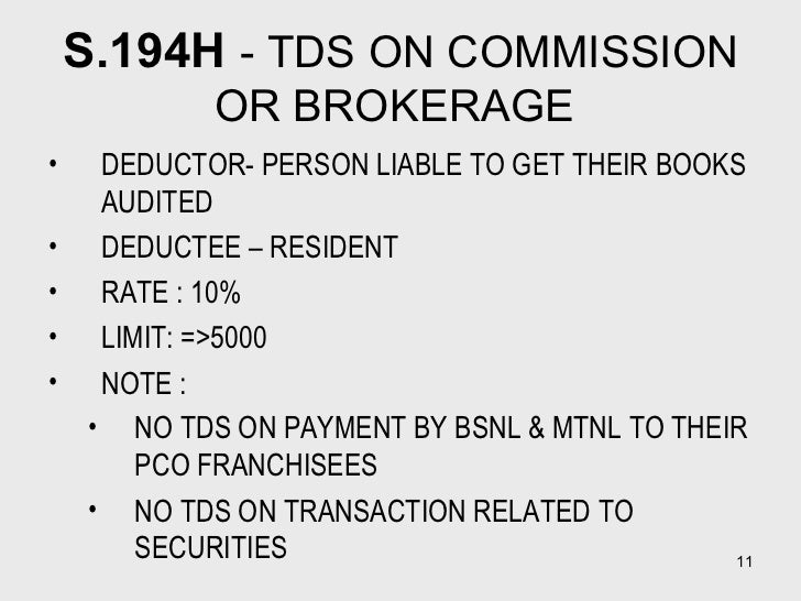 S.194H  - TDS ON COMMISSION OR BROKERAGE  <ul><li>DEDUCTOR- PERSON LIABLE TO GET THEIR BOOKS AUDITED </li></ul><ul><li>DED...