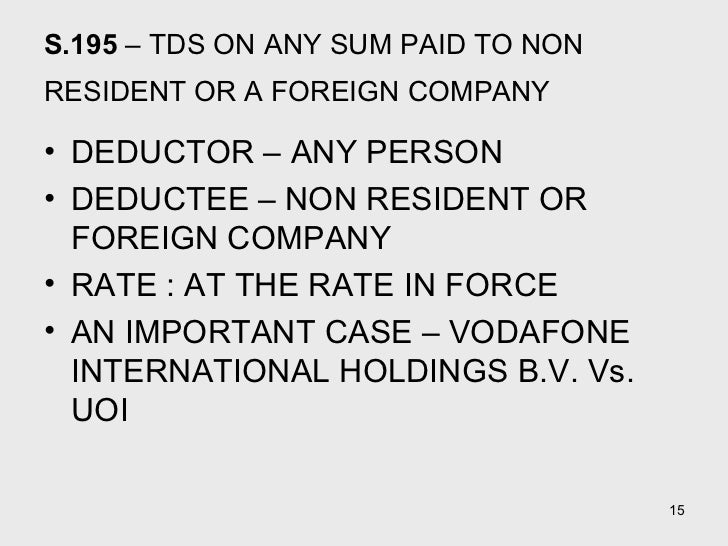 S.195  – TDS ON ANY SUM PAID TO NON RESIDENT OR A FOREIGN COMPANY   <ul><li>DEDUCTOR – ANY PERSON  </li></ul><ul><li>DEDUC...