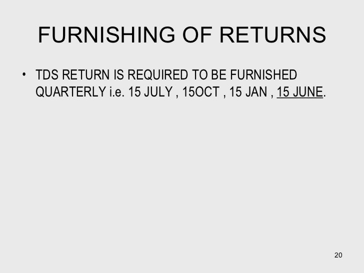 FURNISHING OF RETURNS <ul><li>TDS RETURN IS REQUIRED TO BE FURNISHED QUARTERLY i.e. 15 JULY , 15OCT , 15 JAN ,  15 JUNE . ...
