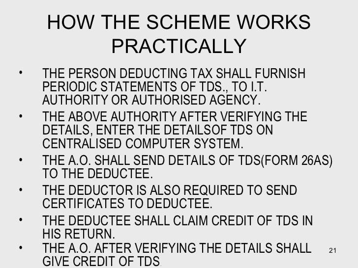 HOW THE SCHEME WORKS PRACTICALLY <ul><li>THE PERSON DEDUCTING TAX SHALL FURNISH PERIODIC STATEMENTS OF TDS., TO I.T. AUTHO...