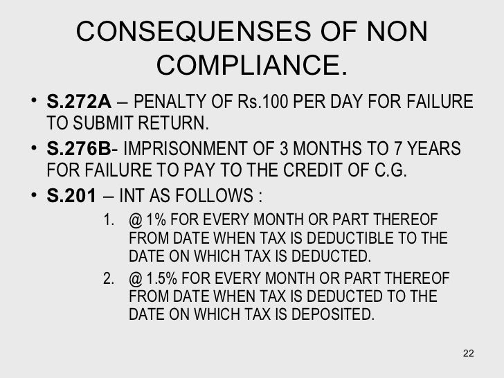 CONSEQUENSES OF NON COMPLIANCE. <ul><li>S.272A  –  PENALTY OF Rs.100 PER DAY FOR FAILURE TO SUBMIT RETURN. </li></ul><ul><...
