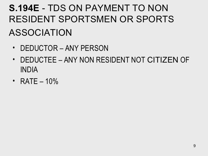 S.194E  - TDS ON PAYMENT TO NON RESIDENT SPORTSMEN OR SPORTS ASSOCIATION   <ul><li>DEDUCTOR – ANY PERSON  </li></ul><ul><l...
