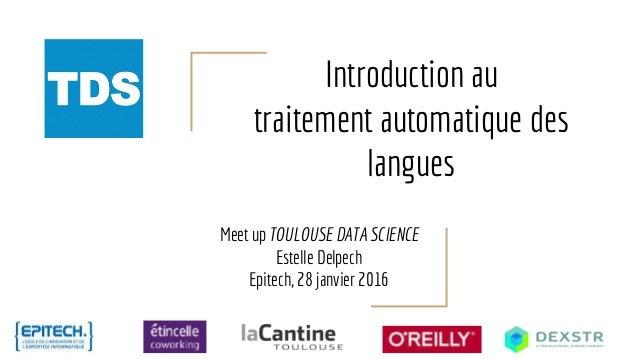 Introduction au traitement automatique des langues Meet up TOULOUSE DATA SCIENCE Estelle Delpech Epitech, 28 janvier 2016
