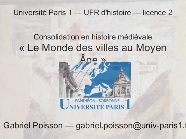 Université Paris 1 — UFR d'histoire — licence 2 Consolidation en histoire médiévale  «Le Monde des villes au Moyen Âge» ...