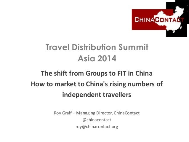 Travel Distribution Summit Asia 2014 The shift from Groups to FIT in China How to market to China's rising numbers of inde...