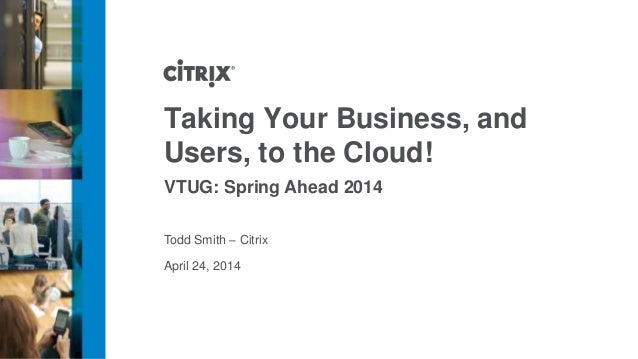 April 24, 2014 Taking Your Business, and Users, to the Cloud! VTUG: Spring Ahead 2014 Todd Smith – Citrix