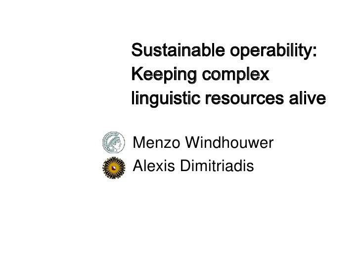 Sustainable operability: Keeping complex linguistic resources alive  Menzo Windhouwer Alexis Dimitriadis