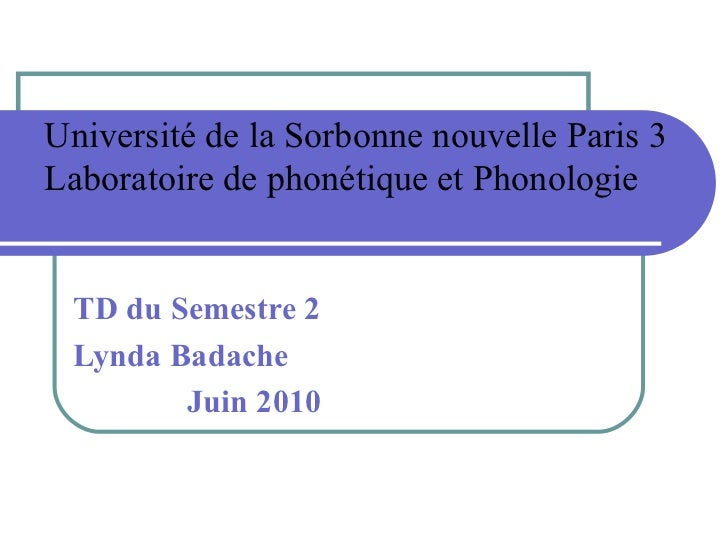 Université de la Sorbonne nouvelle Paris 3 Laboratoire de phonétique et Phonologie TD du Semestre 2  Lynda Badache Juin 2010