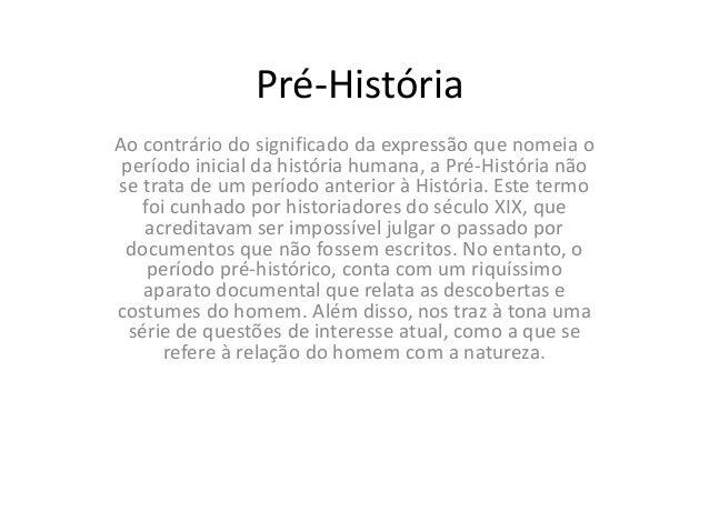 Pré-História Ao contrário do significado da expressão que nomeia o período inicial da história humana, a Pré-História não ...