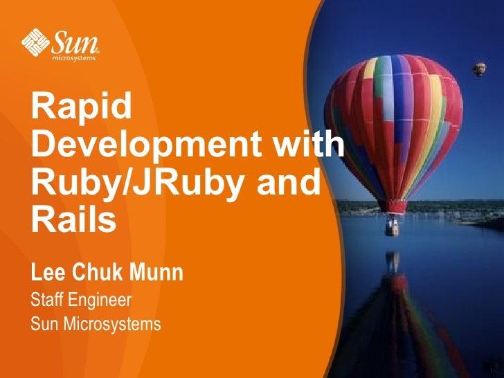 Rapid Development with Ruby/JRuby and Rails Lee Chuk Munn Staff Engineer Sun Microsystems                     1