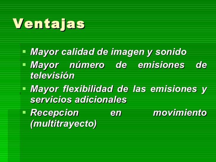 Ventajas <ul><li>Mayor calidad de imagen y sonido   </li></ul><ul><li>Mayor número de emisiones de televisión   </li></ul>...