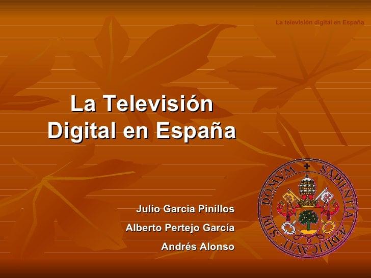 La Televisión Digital en España Julio Garcia Pinillos Alberto Pertejo García Andrés Alonso La televisión digital en España