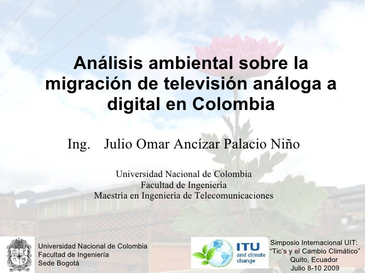 Análisis ambiental sobre la migración de televisión análoga a digital en Colombia Ing.  Julio Omar Ancízar Palacio Niño Un...