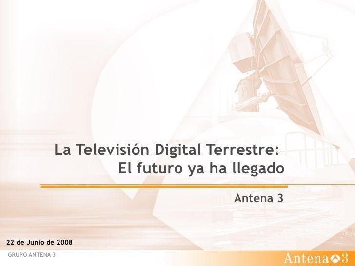 La Televisión Digital Terrestre:  El futuro ya ha llegado Antena 3  22 de Junio de 2008