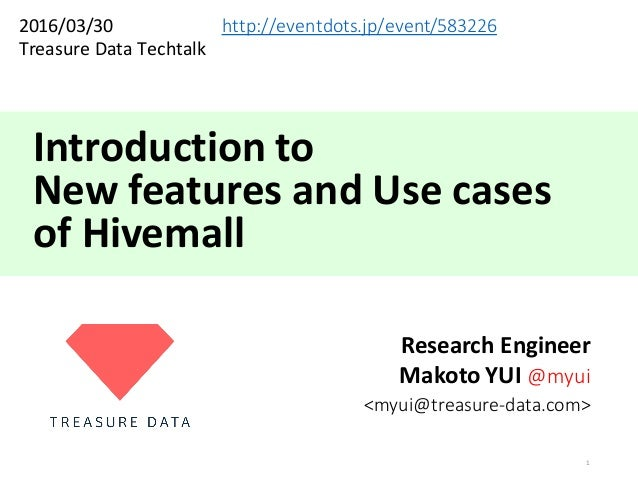 Introduction	to	 New	features	and	Use	cases of	Hivemall Research	Engineer Makoto	YUI	@myui <myui@treasure-data.com> 1 2016...