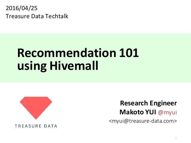 Recommendation	101 using	Hivemall Research	Engineer Makoto	YUI	@myui <myui@treasure-data.com> 1 2016/04/25 Treasure	Data	T...