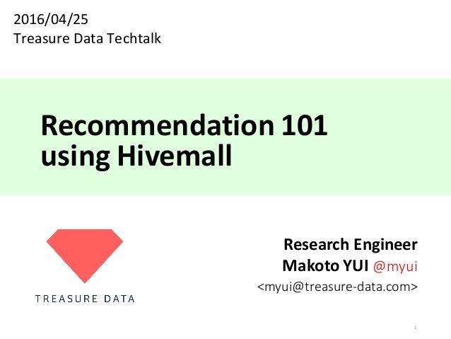 Recommendation101 usingHivemall ResearchEngineer MakotoYUI@myui <myui@treasure-data.com> 1 2016/04/25 TreasureDataT...