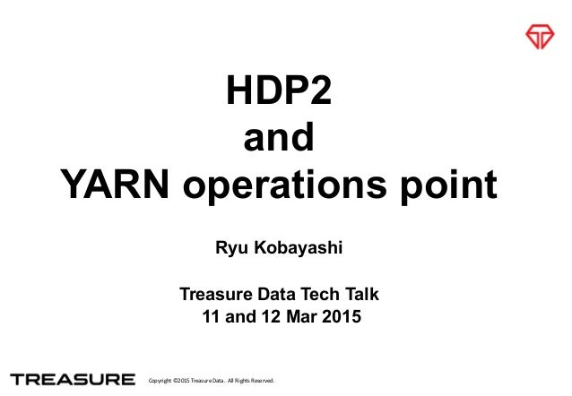Copyright  ©2015  Treasure  Data.    All  Rights  Reserved. HDP2 and YARN operations point Ryu Kobayashi Tre...