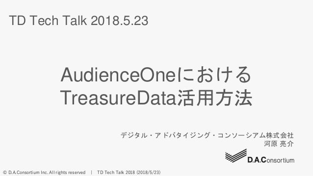 © D.A.Consortium Inc. All rights reserved | TD Tech Talk 2018 (2018/5/23) TD Tech Talk 2018.5.23 AudienceOneにおける TreasureD...