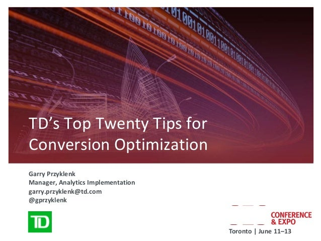 TD's Top Twenty Tips forConversion OptimizationGarry PrzyklenkManager, Analytics Implementationgarry.przyklenk@td.com@gprz...
