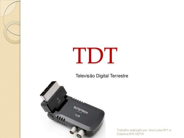 TDTTelevisão Digital Terrestre                     Trabalho realizado por: Ana Luísa Nº1 e                     Catarina Nº...