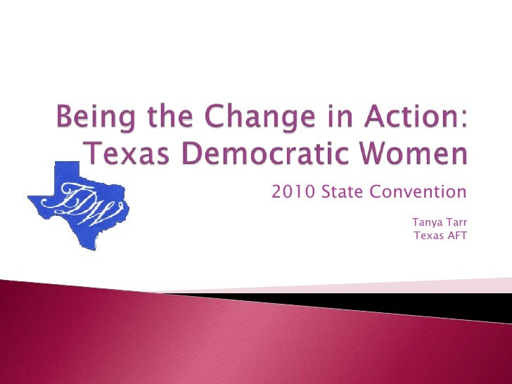 Being the Change in Action:Texas Democratic Women<br />2010 State Convention<br />Tanya Tarr<br />Texas AFT<br />