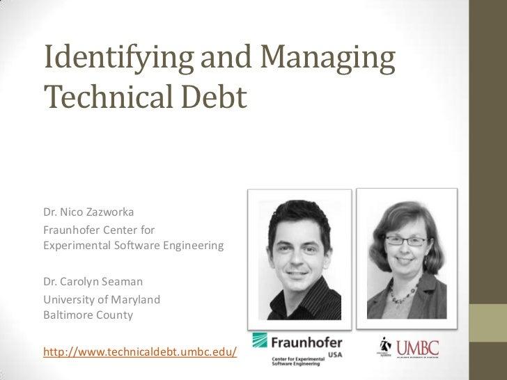 Identifying and ManagingTechnical DebtDr. Nico ZazworkaFraunhofer Center forExperimental Software EngineeringDr. Carolyn S...
