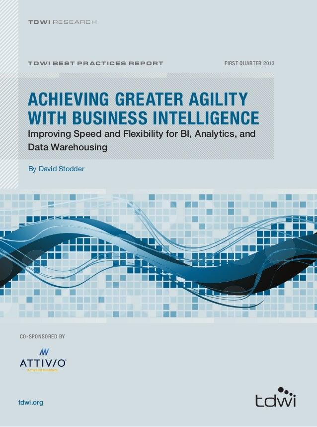 ACHIEVING GREATER AGILITY WITH BUSINESS INTELLIGENCE FIRST QUARTER 2013 By David Stodder TDWI BEST PRACTICES REPORT tdwi.o...
