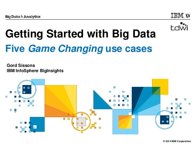 © 2014 IBM Corporation Getting Started with Big Data Five Game Changing use cases Gord Sissons IBM InfoSphere BigInsights