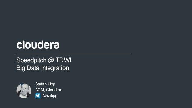 1© Cloudera, Inc. All rights reserved. Speedpitch @ TDWI Big Data Integration Stefan Lipp ACM, Cloudera @snlipp