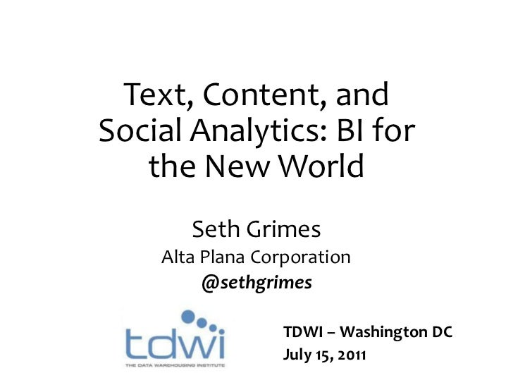 Text, Content, and Social Analytics: BI for the New World<br />Seth Grimes<br />Alta Plana Corporation<br />@sethgrimes<br...
