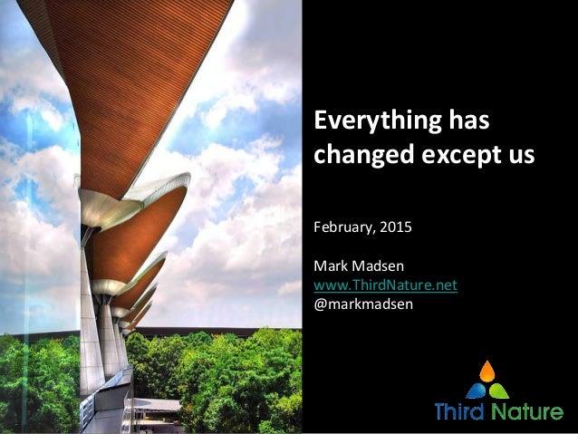 CopyrightThirdNature,Inc. Everythinghas changedexceptus February,2015 MarkMadsen www.ThirdNature.net @markmadsen