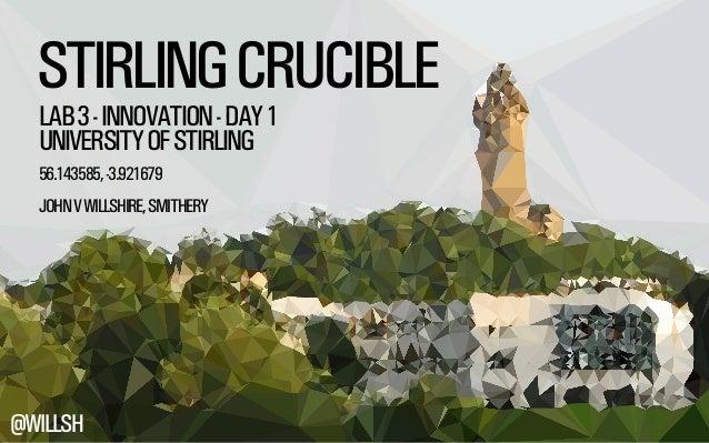 STIRLING CRUCIBLE  LAB 3 - INNOVATION - DAY 1  UNIVERSITY OF STIRLING  56.143585, -3.921679  JOHN V WILLSHIRE, SMITHERY  @...