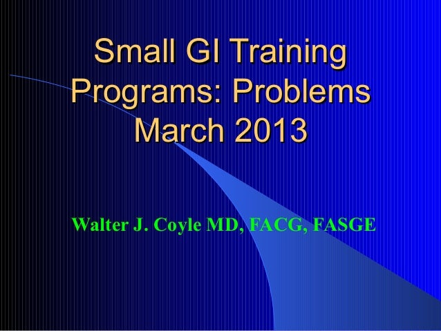 Small GI TrainingPrograms: Problems    March 2013Walter J. Coyle MD, FACG, FASGE