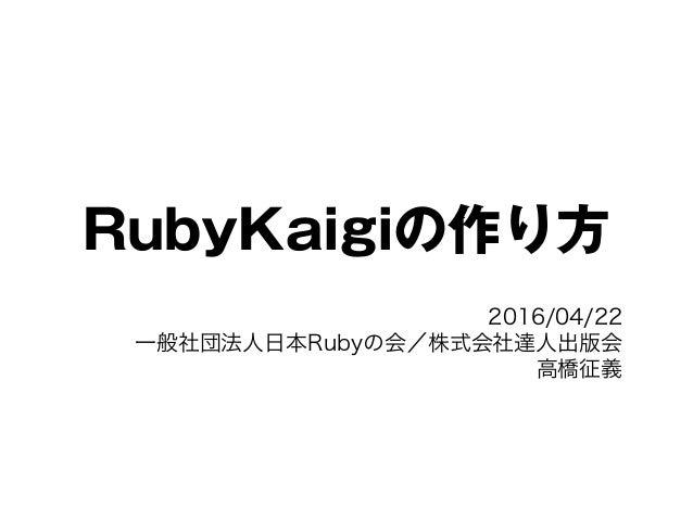 RubyKaigiの作り方 2016/04/22 一般社団法人日本Rubyの会/株式会社達人出版会 高橋征義