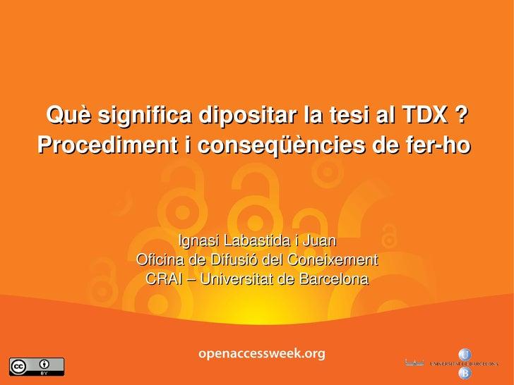 Què significa dipositar la tesi al TDX ? Procediment i conseqüències de fer-ho  Ignasi Labastida i Juan Oficina de Difusió...