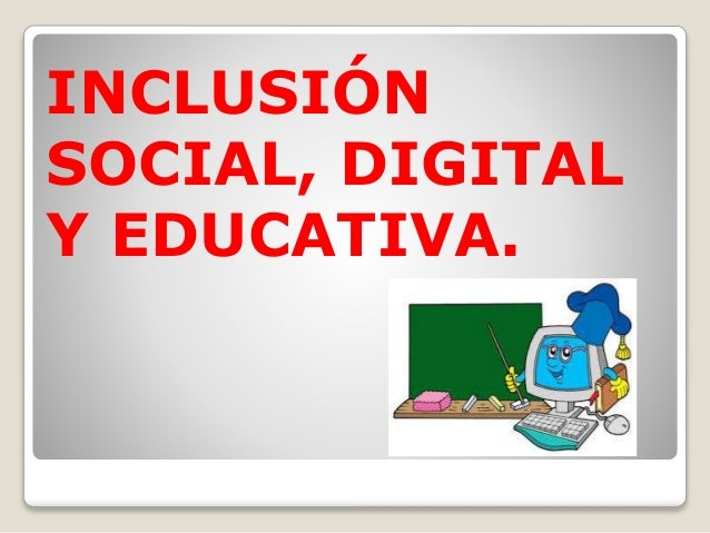 INCLUSIÓN  SOCIAL, DIGITAL  Y EDUCATIVA.