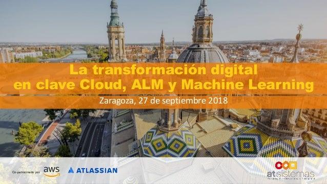 La transformación digital en clave Cloud, ALM y Machine Learning Zaragoza, 27 de septiembre 2018
