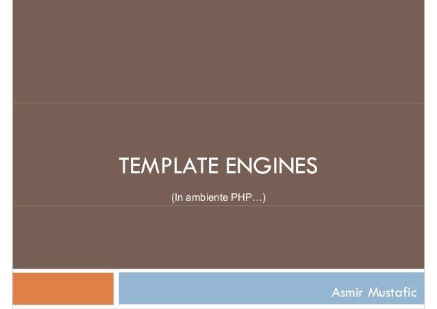 TEMPLATE ENGINES (In ambiente PHP…) Asmir Mustafic