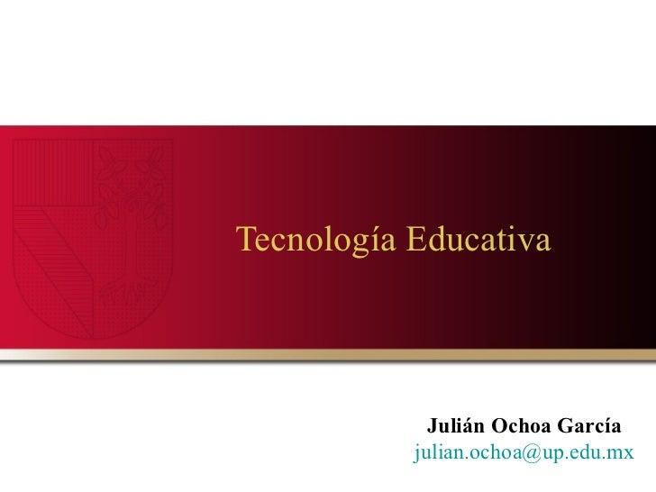 Tecnología Educativa  Julián Ochoa García [email_address]