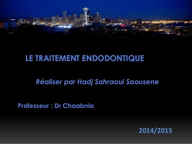 LE TRAITEMENT ENDODONTIQUE Réaliser par Hadj Sahraoui Saousene Professeur : Dr Chaabnia 2014/2015