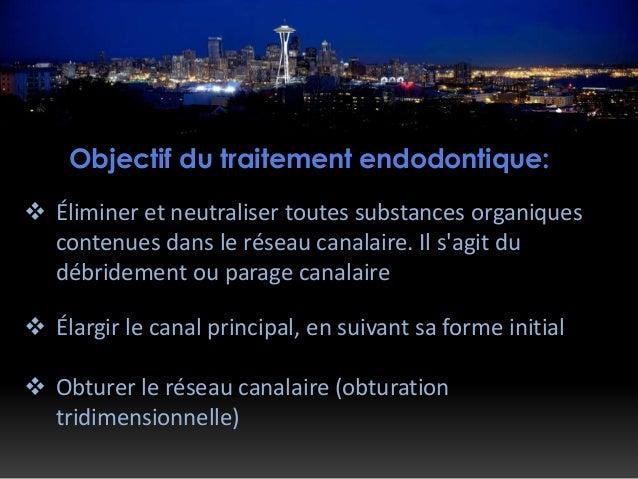 Objectif du traitement endodontique:  Éliminer et neutraliser toutes substances organiques contenues dans le réseau canal...