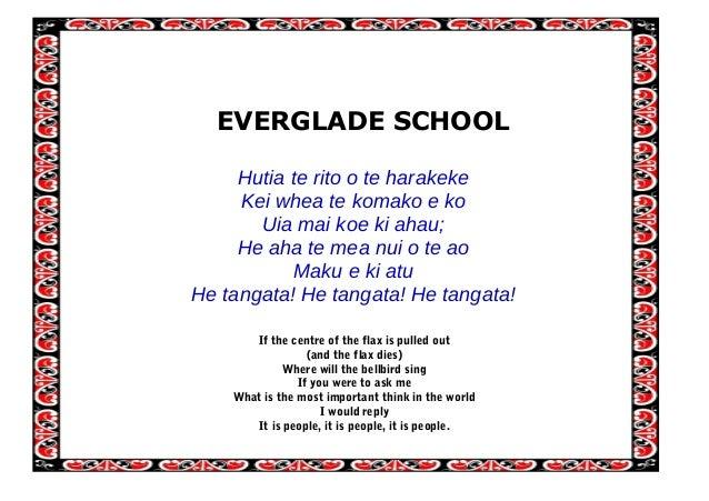 EVERGLADE SCHOOL Hutia te rito o te harakeke Kei whea te komako e ko Uia mai koe ki ahau; He aha te mea nui o te ao Maku e...