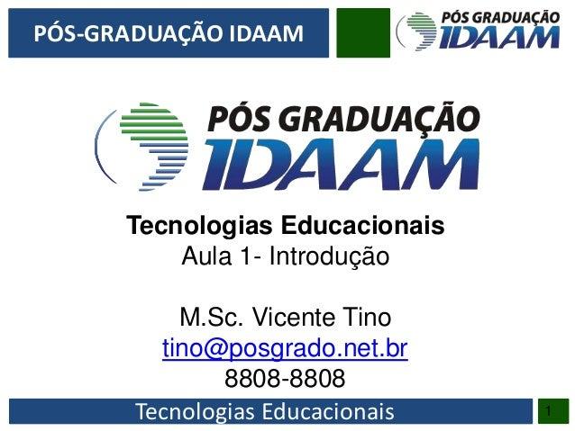 Tecnologias Educacionais PÓS-GRADUAÇÃO IDAAM 1 Tecnologias Educacionais Aula 1- Introdução M.Sc. Vicente Tino tino@posgrad...
